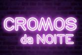 CROMOS DA NOITE